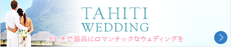 TAHITI WEDDING タヒチで最高にロマンチックなウェディングを